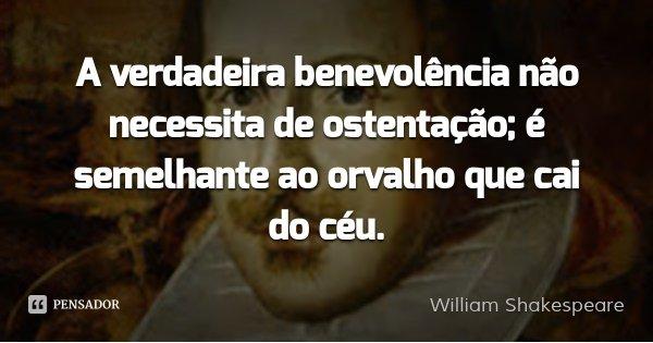A verdadeira benevolência não necessita de ostentação; é semelhante ao orvalho que cai do céu.... Frase de William Shakespeare.