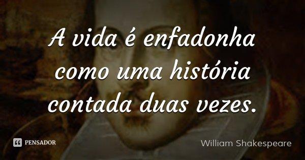 A vida é enfadonha como uma história contada duas vezes.... Frase de William Shakespeare.