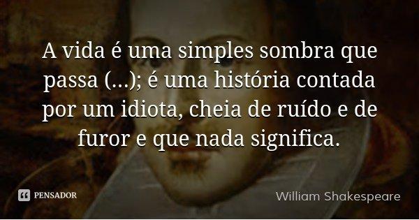 A vida é uma simples sombra que passa (...); é uma história contada por um idiota, cheia de ruído e de furor e que nada significa.... Frase de William Shakespeare.