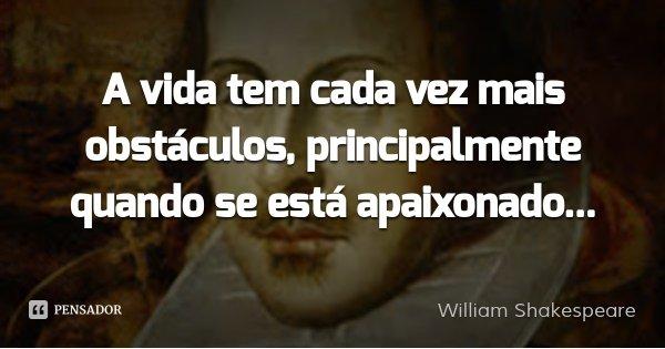 A vida tem cada vez mais obstáculos, principalmente quando se está apaixonado...... Frase de William Shakespeare.