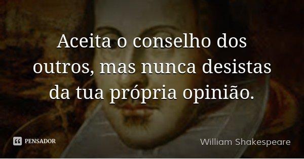 Aceita o conselho dos outros, mas nunca desistas da tua própria opinião.... Frase de William Shakespeare.