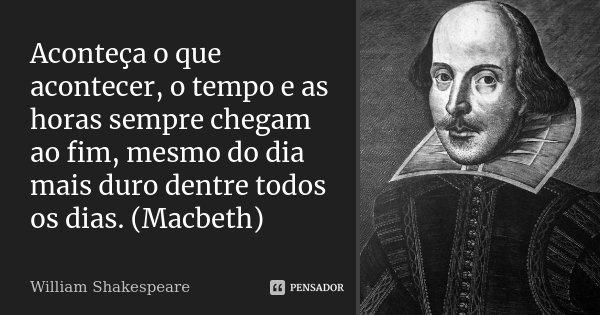 Aconteça o que acontecer, o tempo e as horas sempre chegam ao fim, mesmo do dia mais duro dentre todos os dias. (Macbeth)... Frase de William Shakespeare.