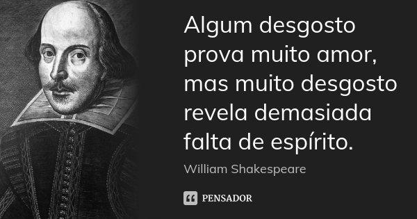 Algum desgosto prova muito amor, mas muito desgosto revela demasiada falta de espírito.... Frase de William Shakespeare.