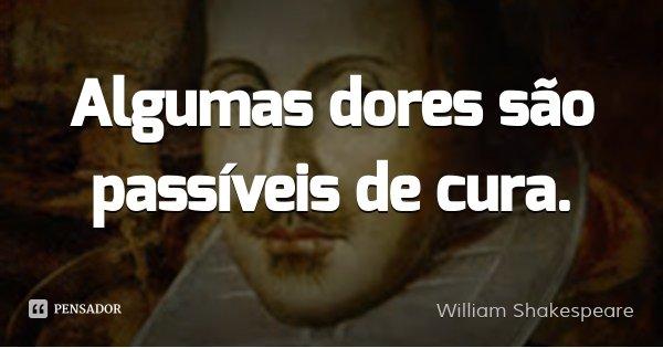 Algumas dores são passíveis de cura.... Frase de William Shakespeare.