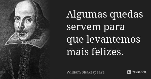 Algumas quedas servem para que levantemos mais felizes.... Frase de William Shakespeare.