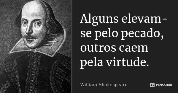 Alguns elevam-se pelo pecado, outros caem pela virtude.... Frase de William Shakespeare.