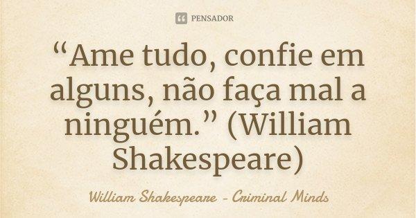 """""""Ame tudo, confie em alguns, não faça mal a ninguém."""" (William Shakespeare)... Frase de William Shakespeare - Criminal Minds."""