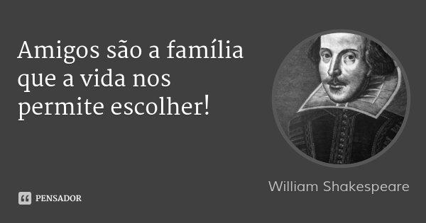 Amigos são a família que a vida nos permite escolher!... Frase de William Shakespeare.