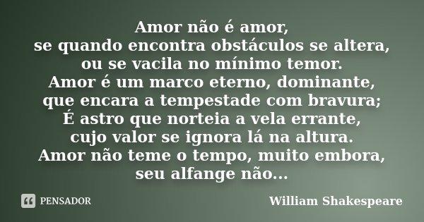 Amor não é amor, se quando encontra obstáculos se altera, ou se vacila no mínimo temor. Amor é um marco eterno, dominante, que encara a tempestade com bravura; ... Frase de William Shakespeare.