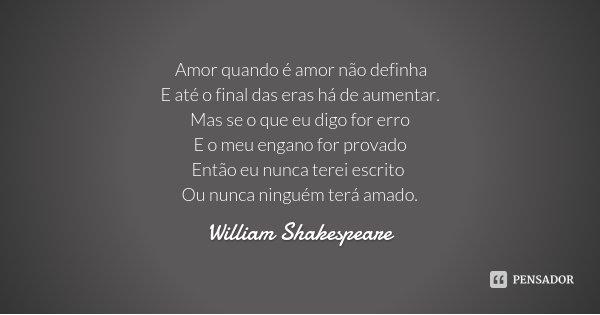 Amor quando é amor não definha E até o final das eras há de aumentar. Mas se o que eu digo for erro E o meu engano for provado Então eu nunca terei escrito Ou n... Frase de William Shakespeare.