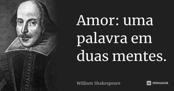 Amor: uma palavra em duas mentes.... Frase de William Shakespeare.