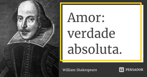 Amor: verdade absoluta.... Frase de William Shakespeare.