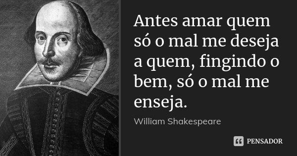 Antes amar quem só o mal me deseja a quem, fingindo o bem, só o mal me enseja.... Frase de William Shakespeare.
