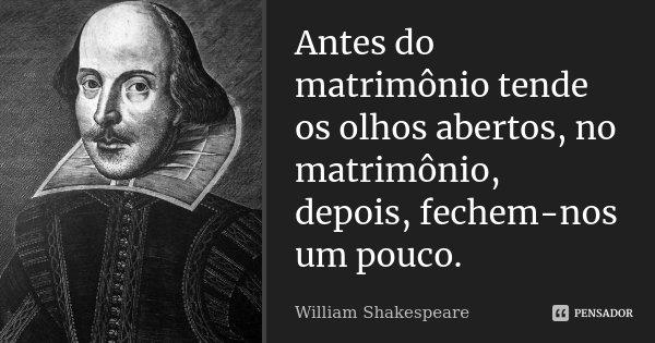 Antes do matrimônio tende os olhos abertos, no matrimônio, depois, fechem-nos um pouco.... Frase de William Shakespeare.