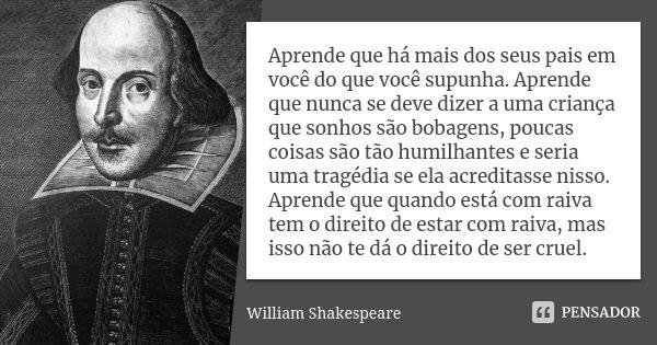Aprende que há mais dos seus pais em você do que você supunha. Aprende que nunca se deve dizer a uma criança que sonhos são bobagens, poucas coisas são tão humi... Frase de William Shakespeare.