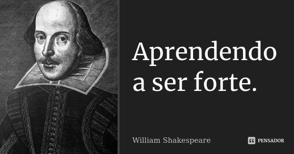Aprendendo a ser forte.... Frase de William Shakespeare.