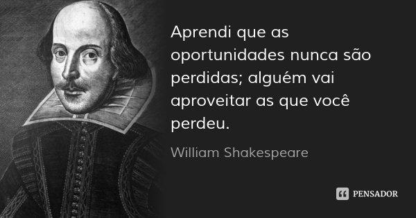 Aprendi que as oportunidades nunca são perdidas; alguém vai aproveitar as que você perdeu.... Frase de William Shakespeare.