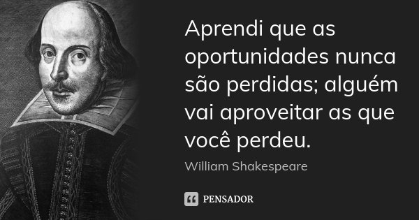 Aprendi Que As Oportunidades Nunca São William Shakespeare
