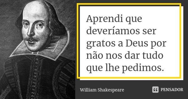 Aprendi que deveríamos ser gratos a Deus por não nos dar tudo que lhe pedimos.... Frase de William Shakespeare.
