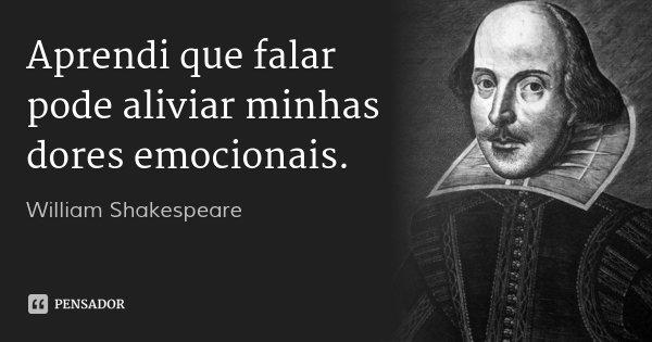 Aprendi que falar pode aliviar minhas dores emocionais.... Frase de William Shakespeare.