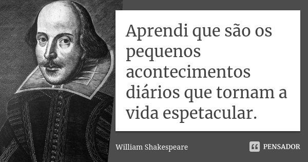 Aprendi que são os pequenos acontecimentos diários que tornam a vida espetacular.... Frase de William Shakespeare.