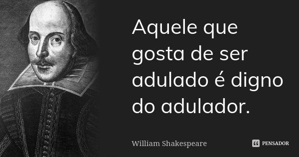 Aquele que gosta de ser adulado é digno do adulador.... Frase de William Shakespeare.