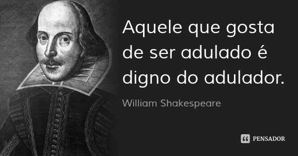 Aquele que gosta de ser adulado é digno do adulador.... Frase de William Shakespeare.
