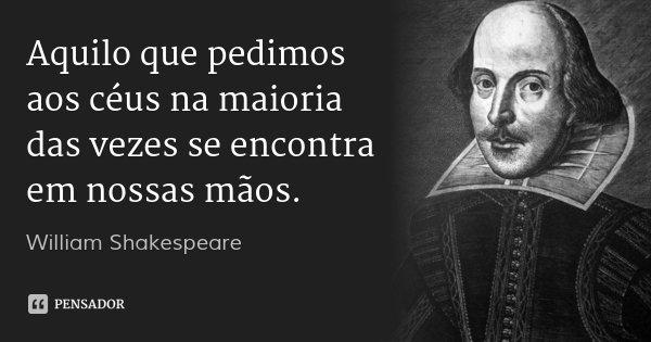 Aquilo que pedimos aos céus na maioria das vezes se encontra em nossas mãos.... Frase de William Shakespeare.
