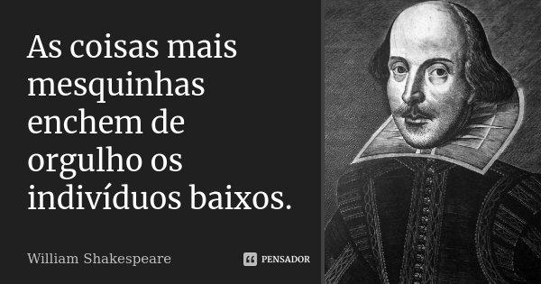 As coisas mais mesquinhas enchem de orgulho os indivíduos baixos.... Frase de William Shakespeare.