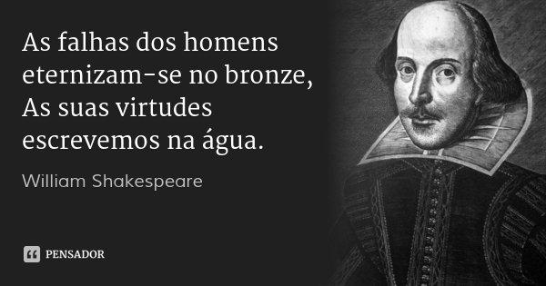 As falhas dos homens eternizam-se no bronze, / As suas virtudes escrevemos na água.... Frase de William Shakespeare.