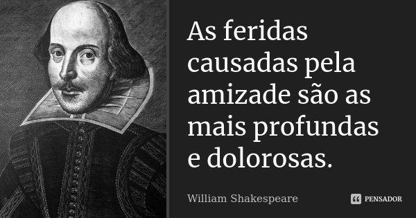 As feridas causadas pela amizade são as mais profundas e dolorosas.... Frase de William Shakespeare.