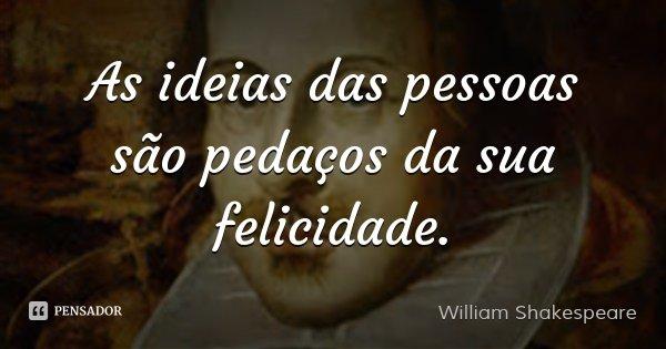 As ideias das pessoas são pedaços da sua felicidade.... Frase de William Shakespeare.