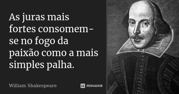 As juras mais fortes consomem-se no fogo da paixão como a mais simples palha.... Frase de William Shakespeare.