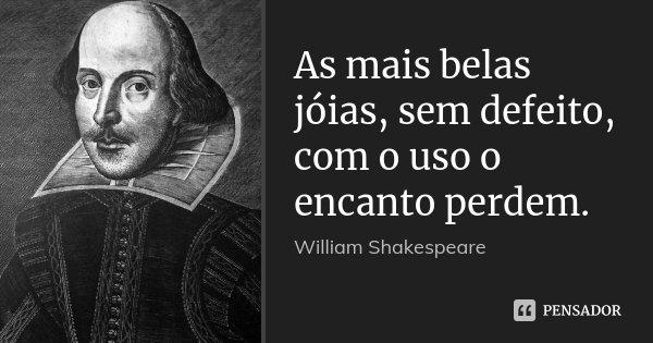 As mais belas jóias, sem defeito, com o uso o encanto perdem.... Frase de William Shakespeare.