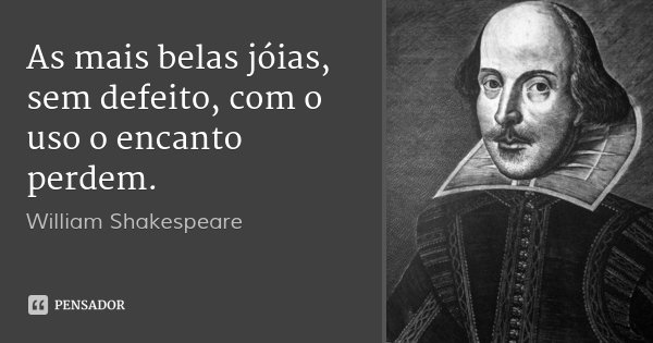As mais belas jóias, sem defeito, com o uso o encanto perdem.... Frase de William Shakespeare.