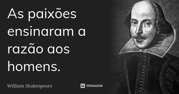 As paixões ensinaram a razão aos homens.... Frase de William Shakespeare.