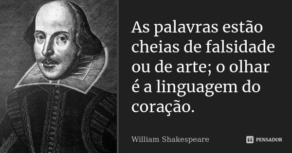 As palavras estão cheias de falsidade ou de arte; o olhar é a linguagem do coração.... Frase de William Shakespeare.