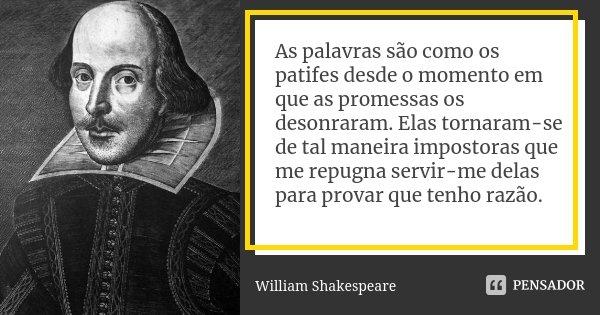 As palavras são como os patifes desde o momento em que as promessas os desonraram. Elas tornaram-se de tal maneira impostoras que me repugna servir-me delas par... Frase de William Shakespeare.