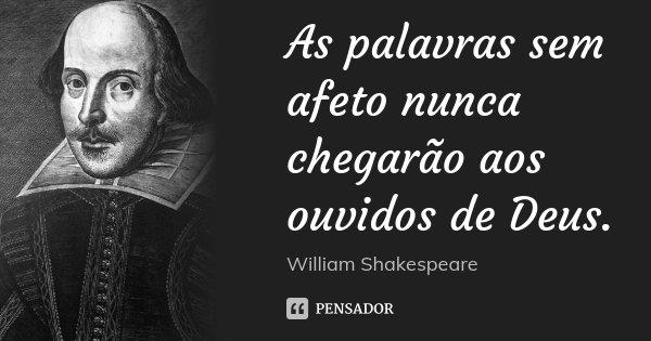 As palavras sem afeto nunca chegarão aos ouvidos de Deus.... Frase de William Shakespeare.