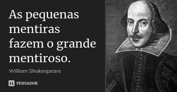 As pequenas mentiras fazem o grande mentiroso.... Frase de William Shakespeare.