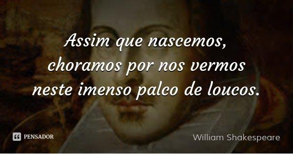 Assim que nascemos, choramos por nos vermos neste imenso palco de loucos.... Frase de William Shakespeare.