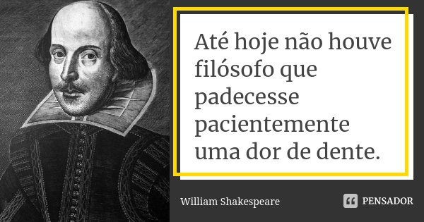 Até hoje não houve filósofo que padecesse pacientemente uma dor de dente.... Frase de William Shakespeare.