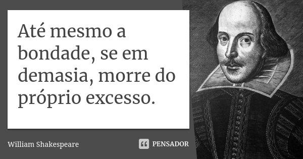 Até mesmo a bondade, se em demasia, morre do próprio excesso.... Frase de William Shakespeare.