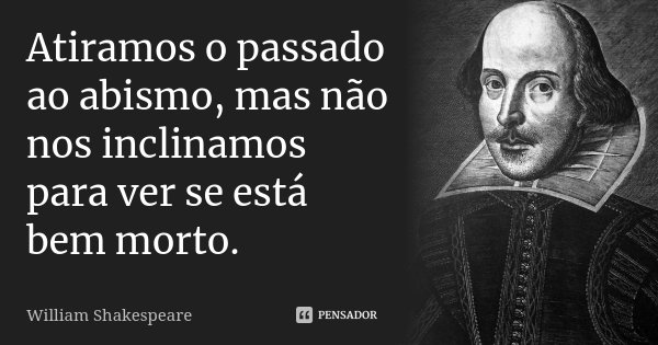 Atiramos o passado ao abismo, mas não nos inclinamos para ver se está bem morto.... Frase de William Shakespeare.