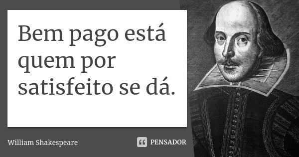 Bem pago está quem por satisfeito se dá.... Frase de William Shakespeare.