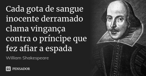 Cada gota de sangue inocente derramado clama vingança contra o príncipe que fez afiar a espada... Frase de William Shakespeare.