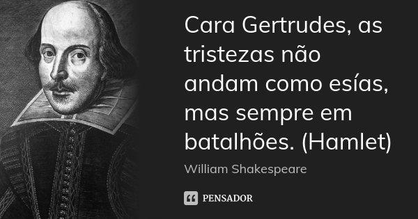 Cara Gertrudes, as tristezas não andam como esías, mas sempre em batalhões. (Hamlet)... Frase de William Shakespeare.