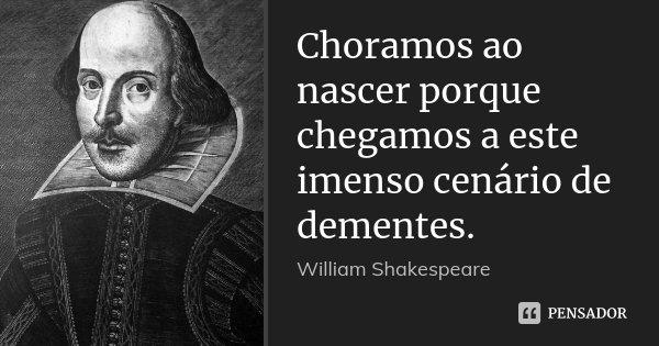 Choramos ao nascer porque chegamos a este imenso cenário de dementes.... Frase de William Shakespeare.