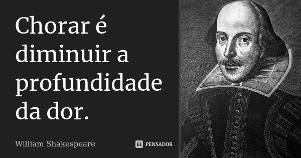 Chorar é diminuir a profundidade da dor.... Frase de William Shakespeare.