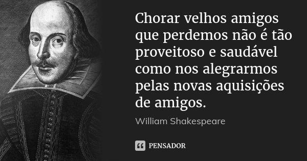 Chorar velhos amigos que perdemos não é tão proveitoso e saudável como nos alegrarmos pelas novas aquisições de amigos.... Frase de William Shakespeare.